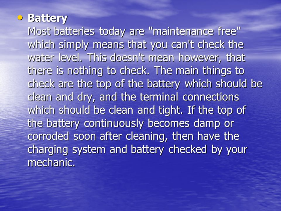 Battery Most batteries today are maintenance free which simply means that you can t check the water level.