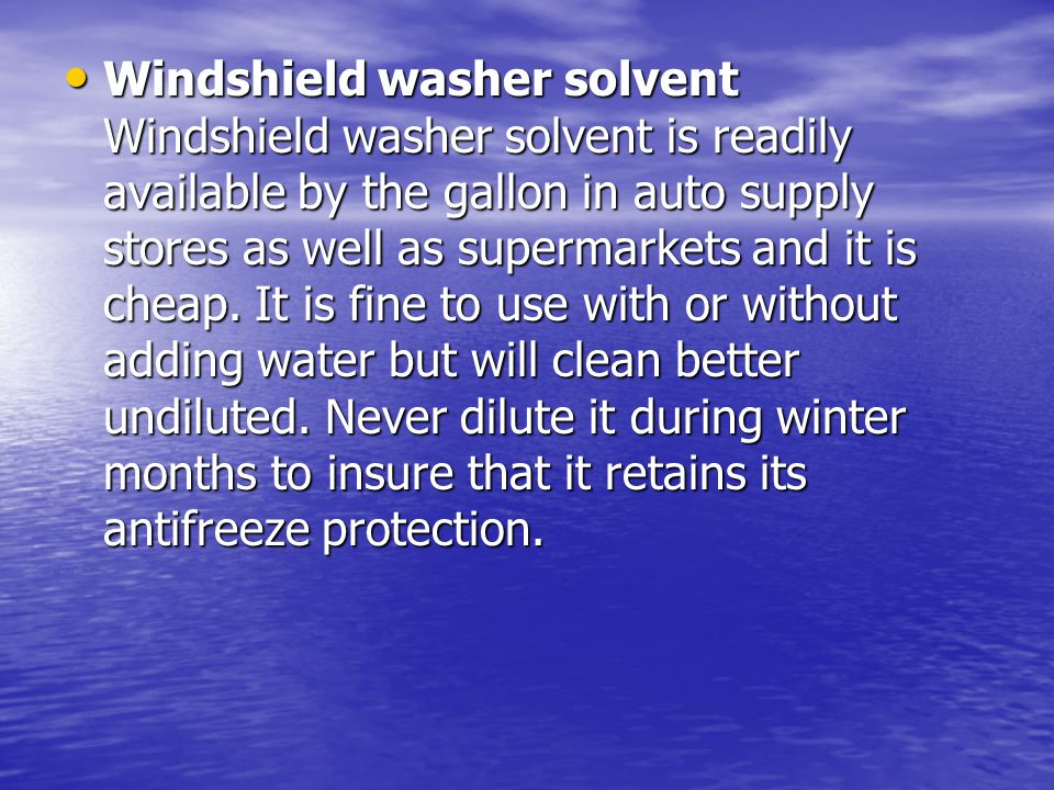 Windshield washer solvent Windshield washer solvent is readily available by the gallon in auto supply stores as well as supermarkets and it is cheap.