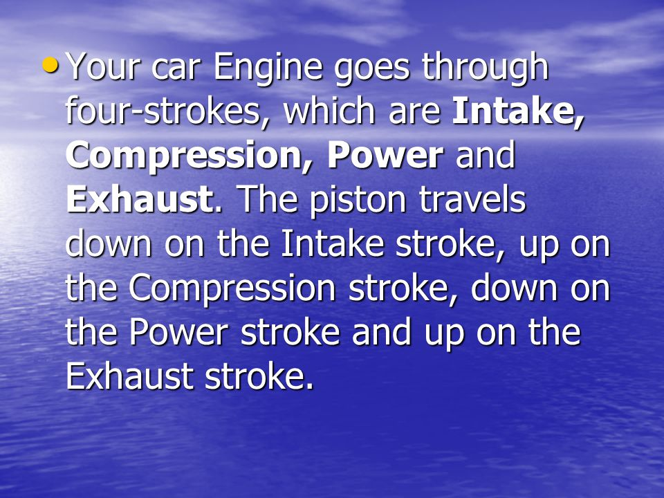 Your car Engine goes through four-strokes, which are Intake, Compression, Power and Exhaust.