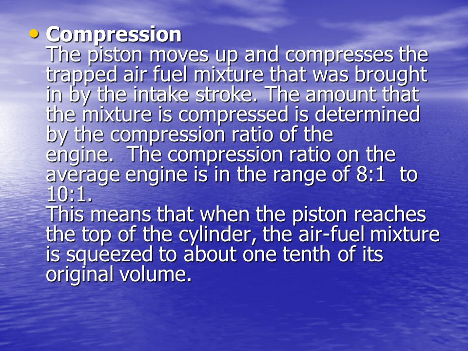 Compression The piston moves up and compresses the trapped air fuel mixture that was brought in by the intake stroke.