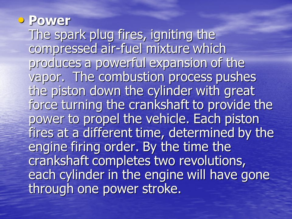 Power The spark plug fires, igniting the compressed air-fuel mixture which produces a powerful expansion of the vapor. The combustion process pushes the piston down the cylinder with great force turning the crankshaft to provide the power to propel the vehicle.