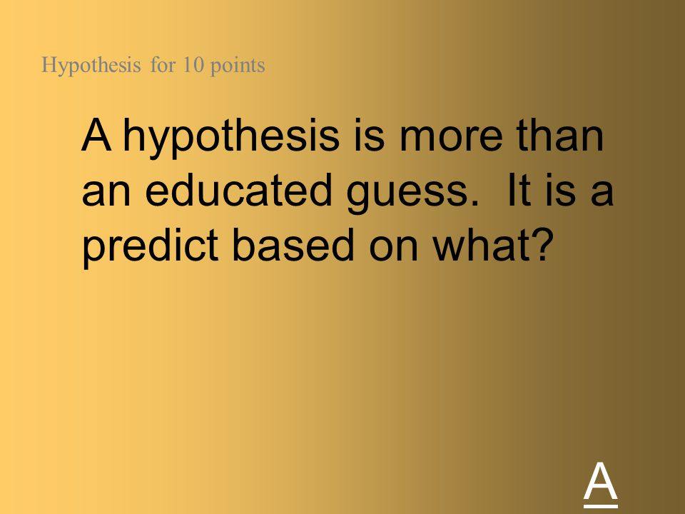 Hypothesis for 10 points A hypothesis is more than an educated guess. It is a predict based on what