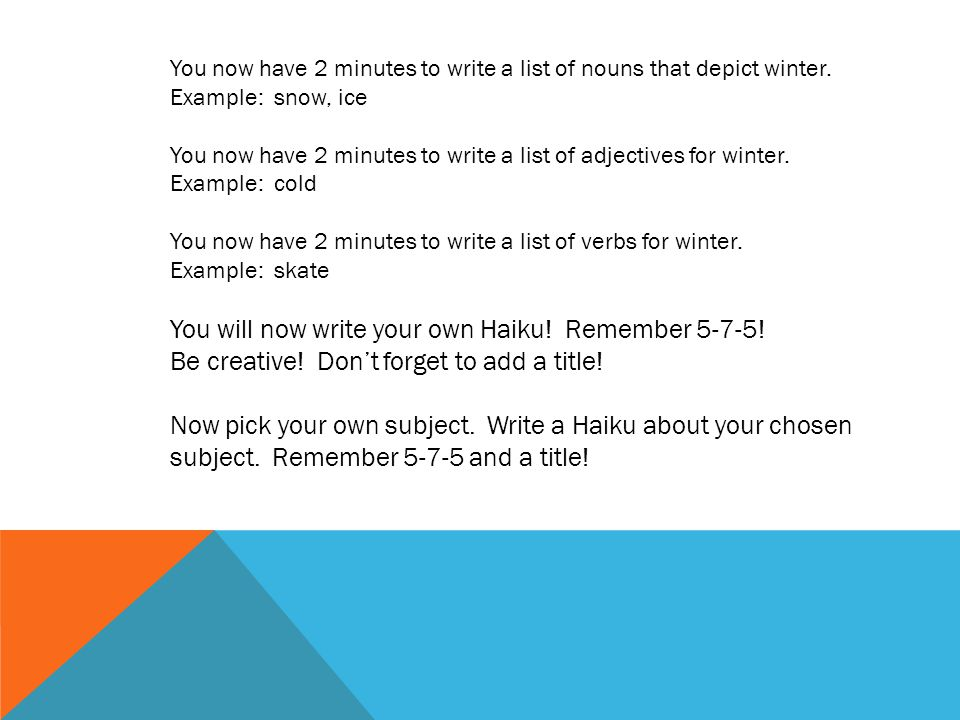 You will now write your own Haiku! Remember 5-7-5!