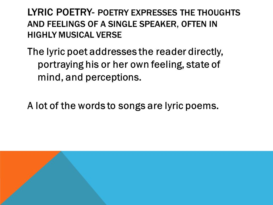 Lyric Poetry- poetry expresses the thoughts and feelings of a single speaker, often in highly musical verse