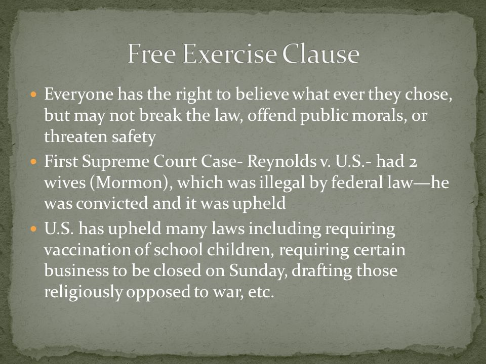 Free Exercise Clause Everyone has the right to believe what ever they chose, but may not break the law, offend public morals, or threaten safety.