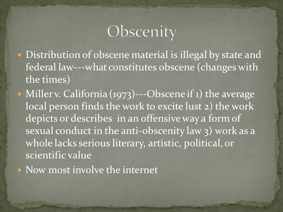 Obscenity Distribution of obscene material is illegal by state and federal law---what constitutes obscene (changes with the times)