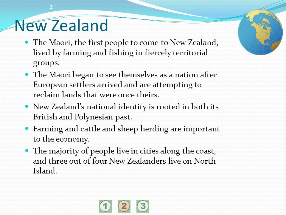 2 New Zealand. The Maori, the first people to come to New Zealand, lived by farming and fishing in fiercely territorial groups.