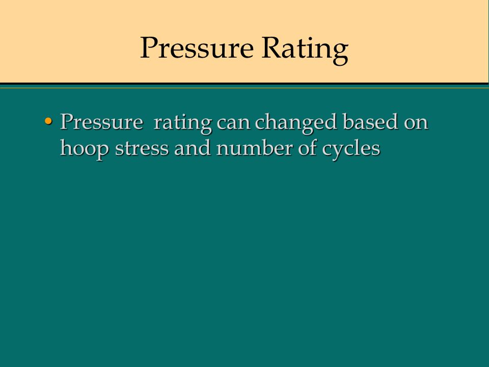 Pressure Rating Pressure rating can changed based on hoop stress and number of cycles 16