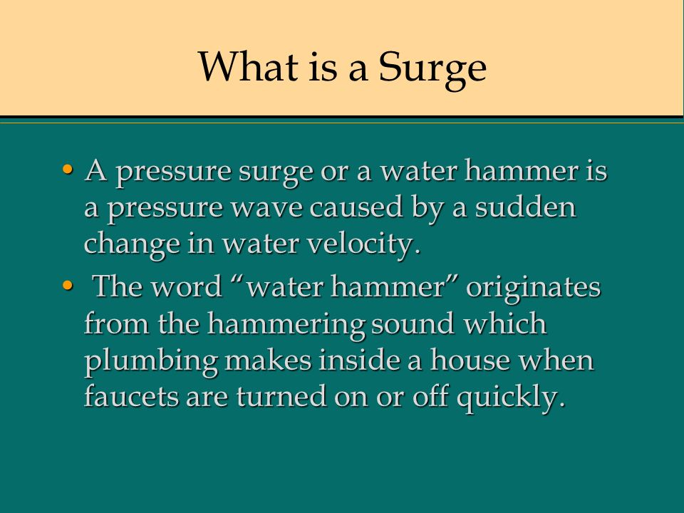What is a SurgeA pressure surge or a water hammer is a pressure wave caused by a sudden change in water velocity.