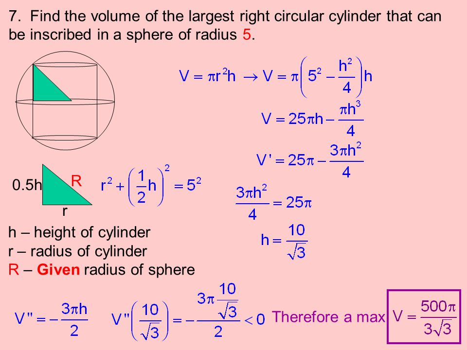 7. Find the volume of the largest right circular cylinder that can be inscribed in a sphere of radius 5.