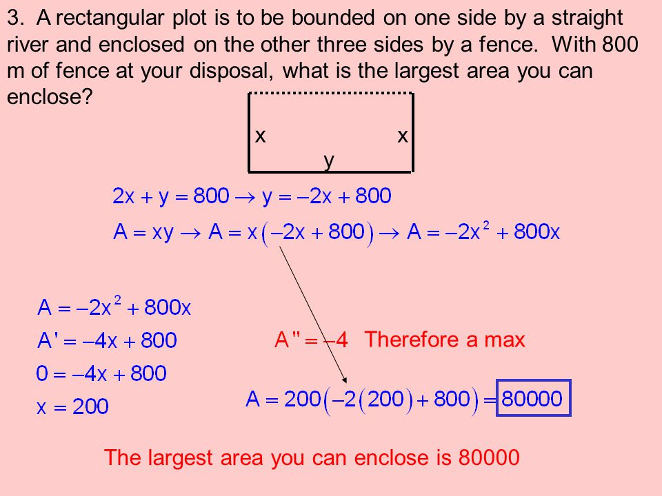 3. A rectangular plot is to be bounded on one side by a straight river and enclosed on the other three sides by a fence. With 800 m of fence at your disposal, what is the largest area you can enclose