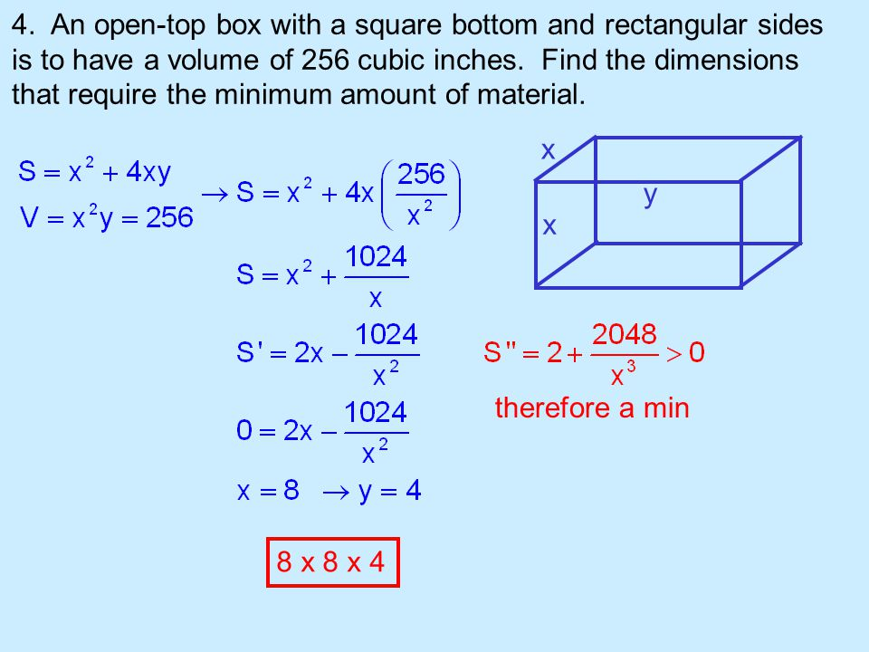 4. An open-top box with a square bottom and rectangular sides is to have a volume of 256 cubic inches. Find the dimensions that require the minimum amount of material.