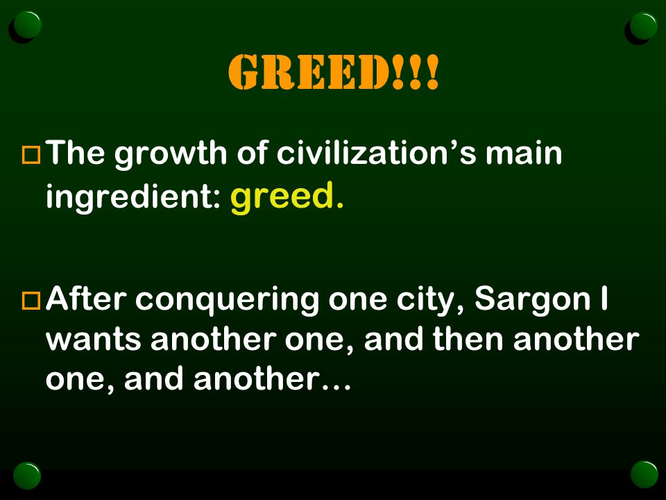 GREED!!! The growth of civilization's main ingredient: greed.