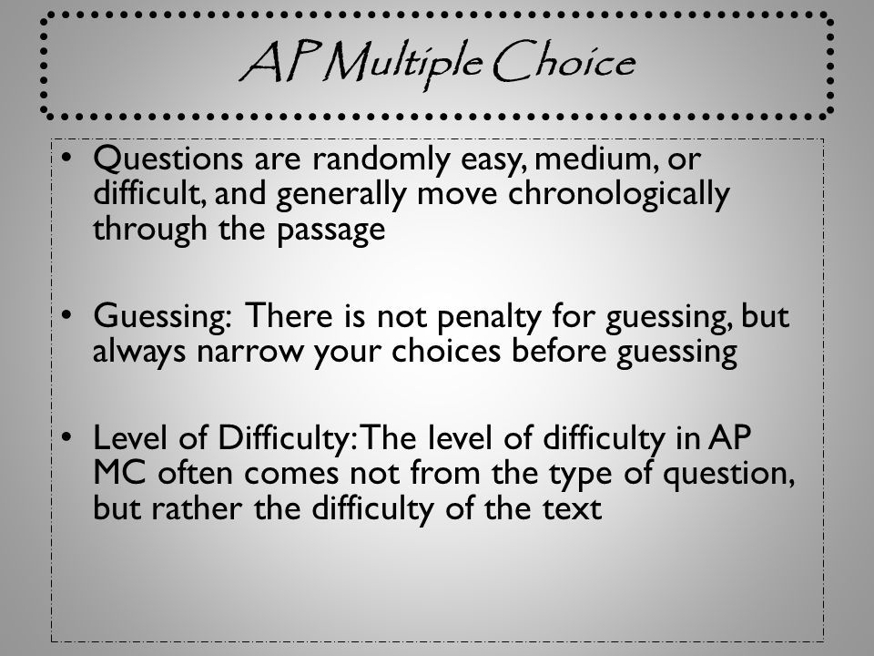 AP Multiple Choice Questions are randomly easy, medium, or difficult, and generally move chronologically through the passage.