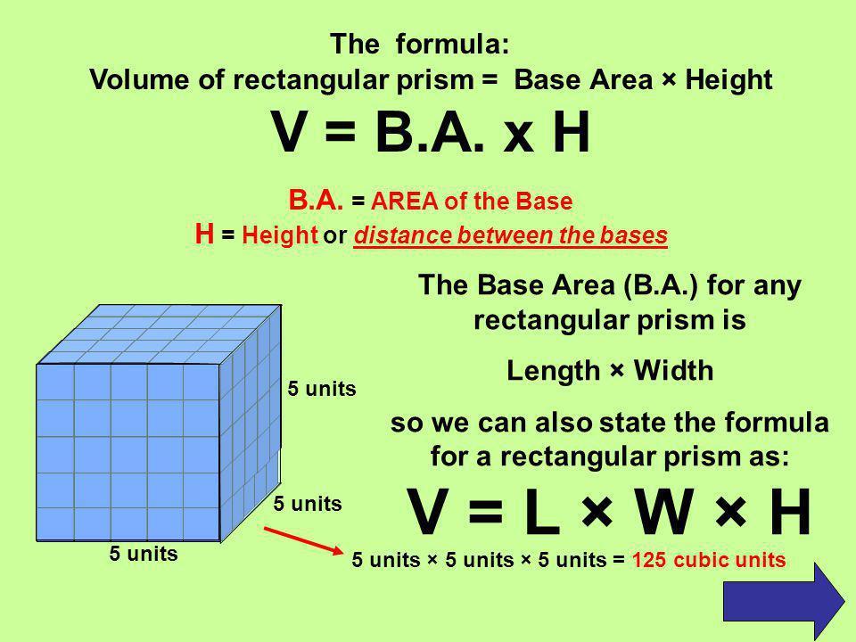 V = L × W × H V = B.A. x H The formula: