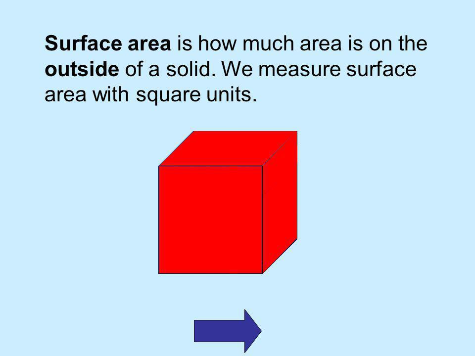 Surface area is how much area is on the outside of a solid