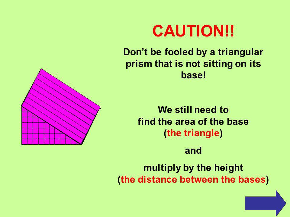 CAUTION!! Don't be fooled by a triangular prism that is not sitting on its base! We still need to find the area of the base (the triangle)