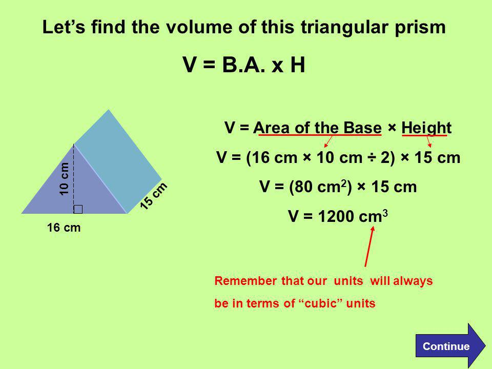 V = B.A. x H Let's find the volume of this triangular prism