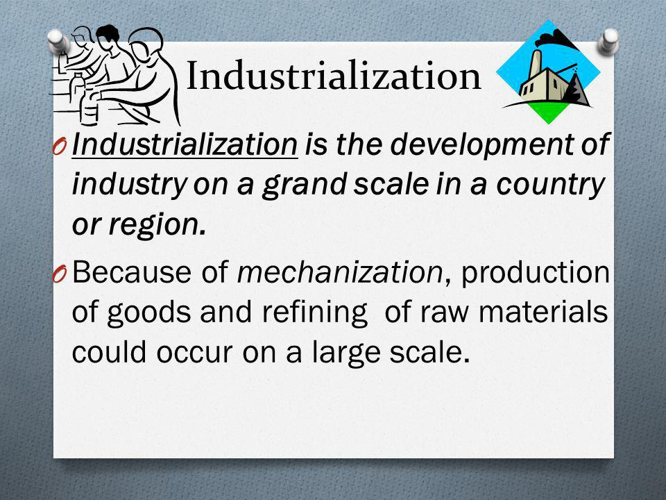 Industrialization Industrialization is the development of industry on a grand scale in a country or region.