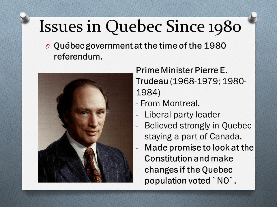 Issues in Quebec Since 1980 Québec government at the time of the 1980 referendum. Prime Minister Pierre E. Trudeau (1968-1979; 1980-1984)