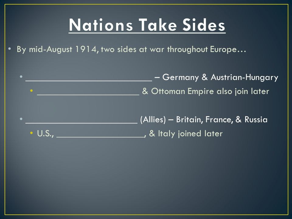 Nations Take Sides By mid-August 1914, two sides at war throughout Europe… __________________________ – Germany & Austrian-Hungary.