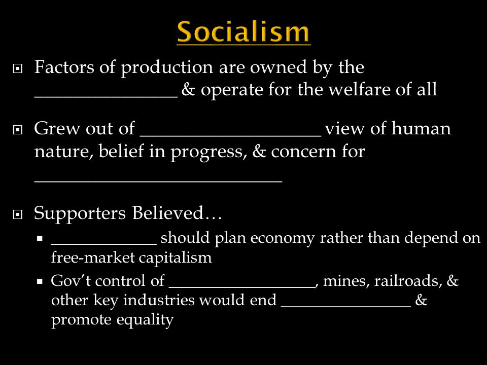 Socialism Factors of production are owned by the _______________ & operate for the welfare of all.