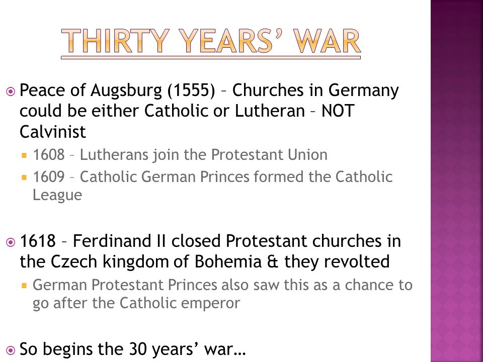 Thirty Years' War Peace of Augsburg (1555) – Churches in Germany could be either Catholic or Lutheran – NOT Calvinist.