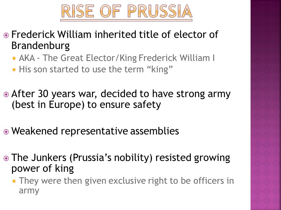 Rise of Prussia Frederick William inherited title of elector of Brandenburg. AKA - The Great Elector/King Frederick William I.