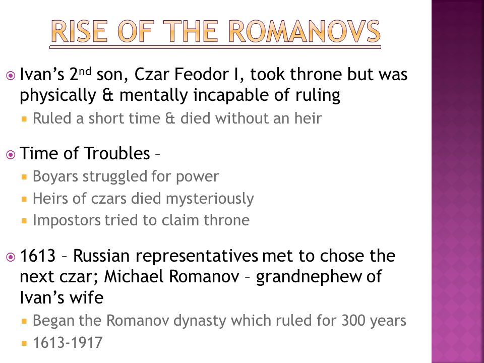 Rise of the Romanovs Ivan's 2nd son, Czar Feodor I, took throne but was physically & mentally incapable of ruling.