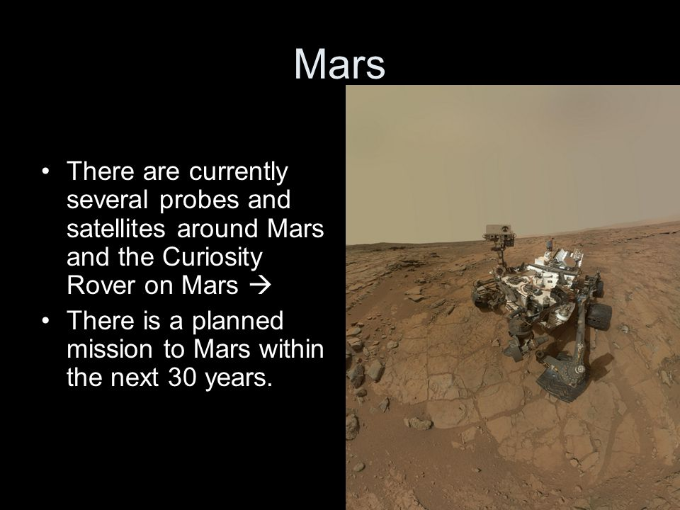 Mars There are currently several probes and satellites around Mars and the Curiosity Rover on Mars 