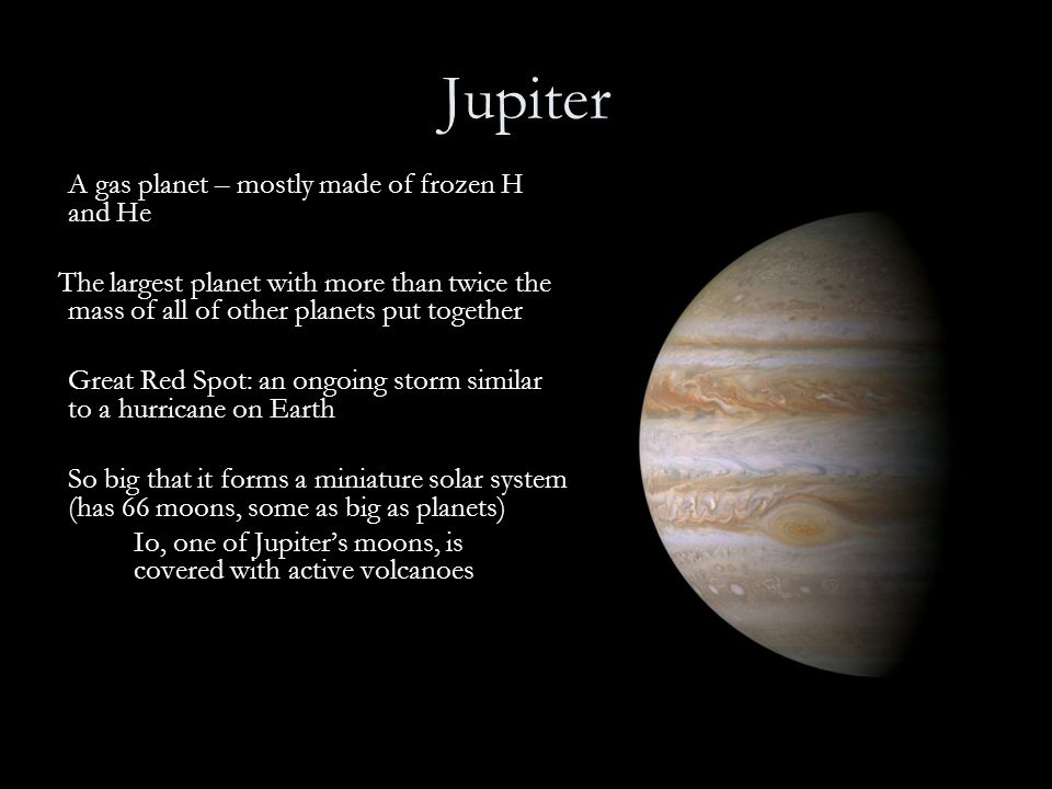 Jupiter A gas planet – mostly made of frozen H and He. The largest planet with more than twice the mass of all of other planets put together.