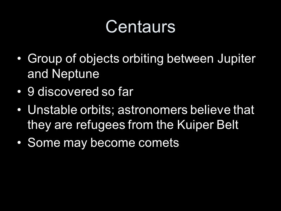 Centaurs Group of objects orbiting between Jupiter and Neptune
