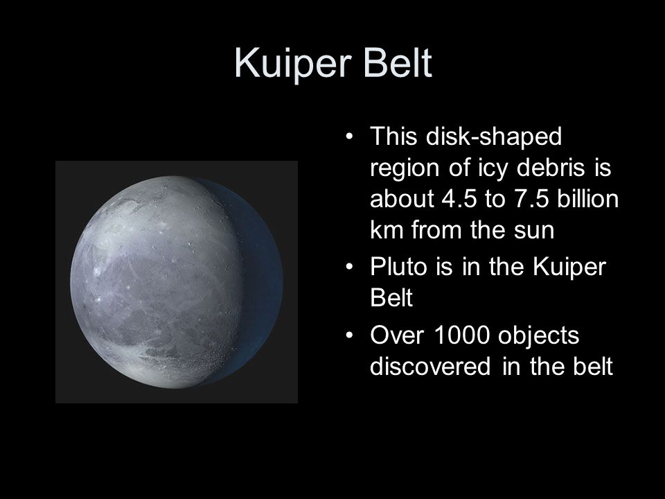 Kuiper Belt This disk-shaped region of icy debris is about 4.5 to 7.5 billion km from the sun. Pluto is in the Kuiper Belt.