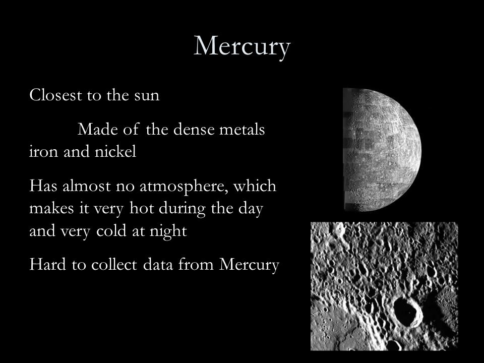 Mercury Closest to the sun Made of the dense metals iron and nickel