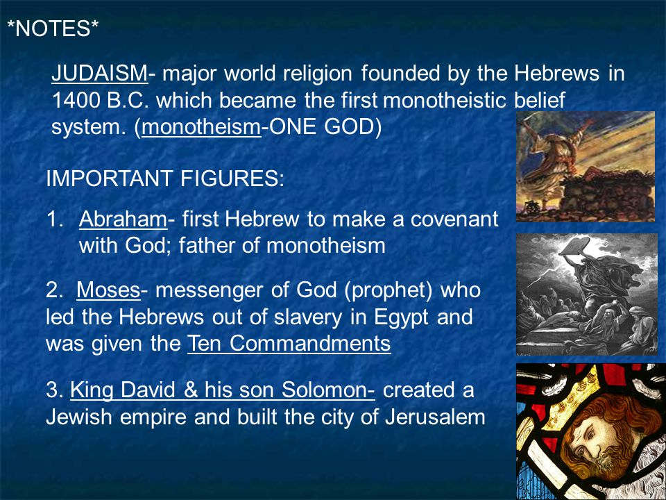 *NOTES* JUDAISM- major world religion founded by the Hebrews in 1400 B.C. which became the first monotheistic belief system. (monotheism-ONE GOD)