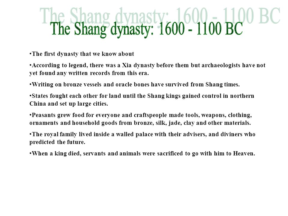 The Shang dynasty: 1600 - 1100 BC The first dynasty that we know about