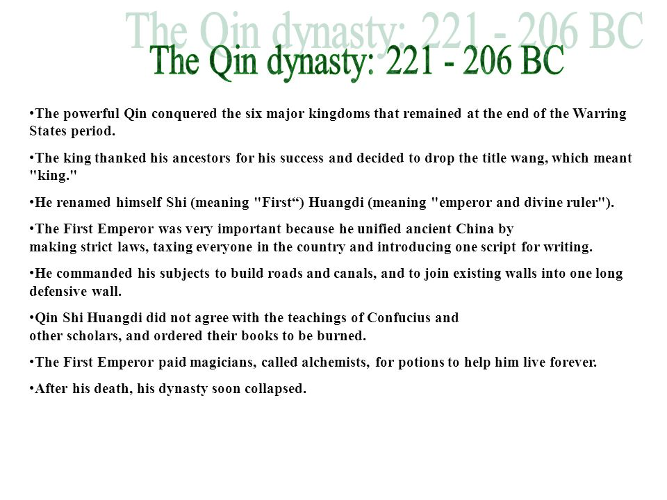 The Qin dynasty: 221 - 206 BC The powerful Qin conquered the six major kingdoms that remained at the end of the Warring States period.