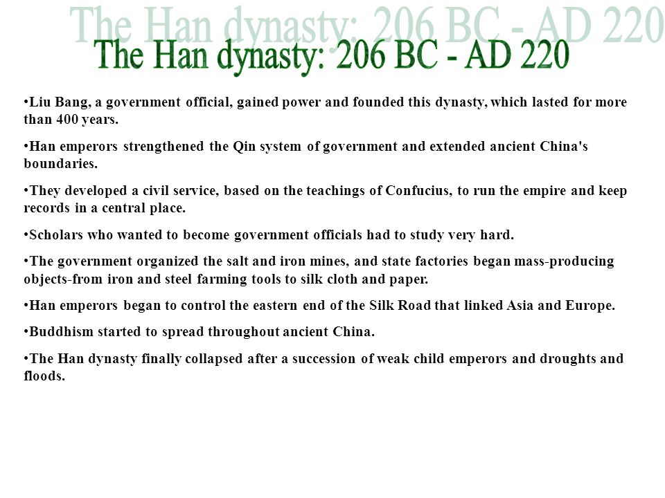The Han dynasty: 206 BC - AD 220 Liu Bang, a government official, gained power and founded this dynasty, which lasted for more than 400 years.