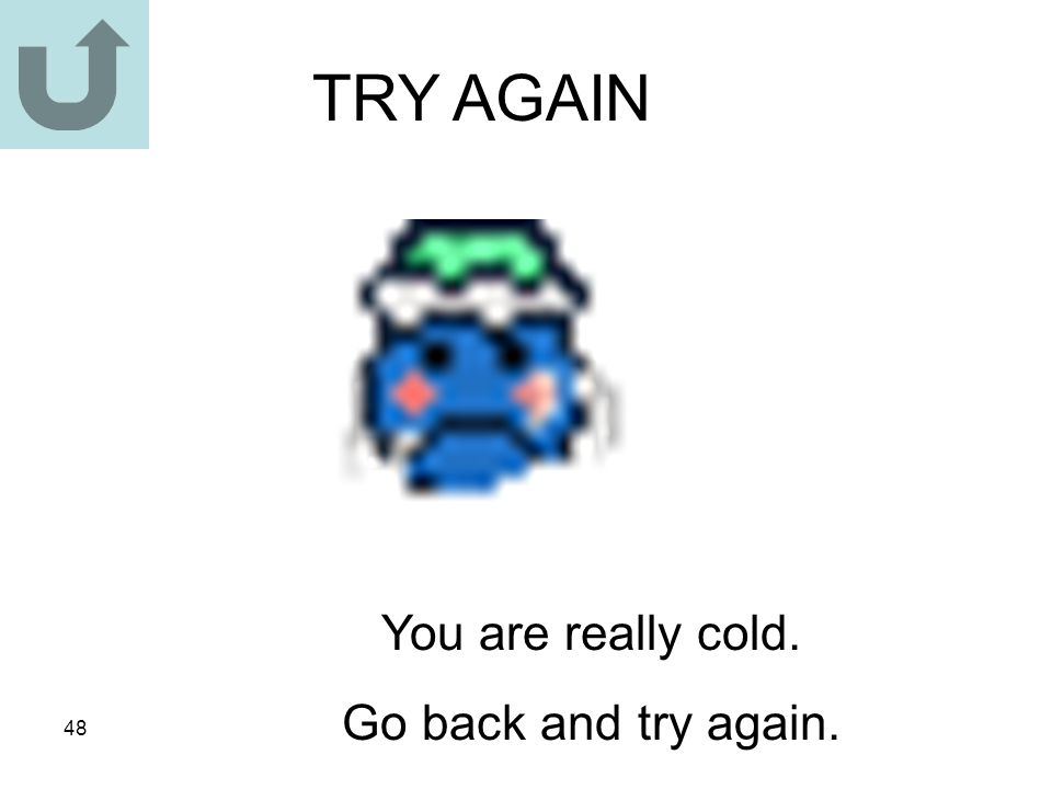 TRY AGAIN You are really cold. Go back and try again.