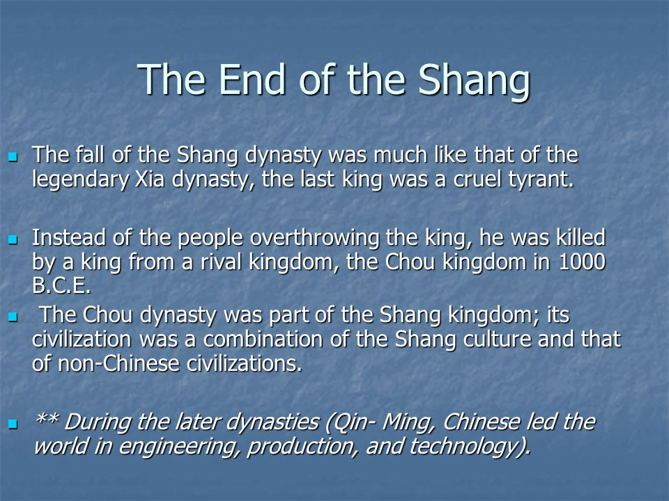 The End of the Shang The fall of the Shang dynasty was much like that of the legendary Xia dynasty, the last king was a cruel tyrant.