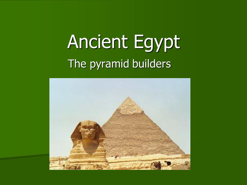 Ancient Egypt The pyramid builders