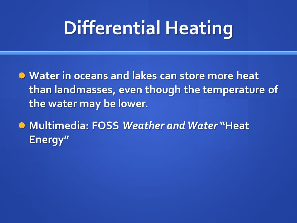 Differential Heating Water in oceans and lakes can store more heat than landmasses, even though the temperature of the water may be lower.