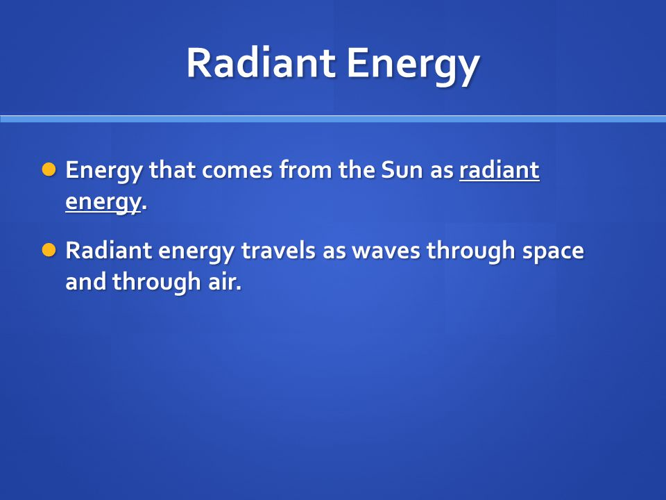 Radiant Energy Energy that comes from the Sun as radiant energy.