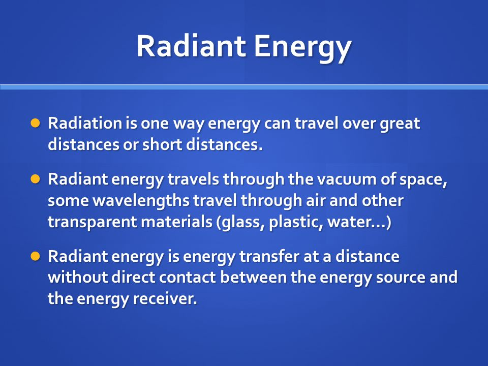 Radiant Energy Radiation is one way energy can travel over great distances or short distances.