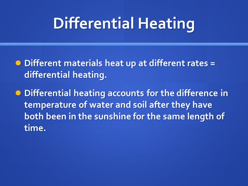 Differential Heating Different materials heat up at different rates = differential heating.