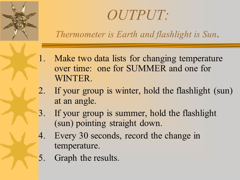 OUTPUT: Thermometer is Earth and flashlight is Sun.