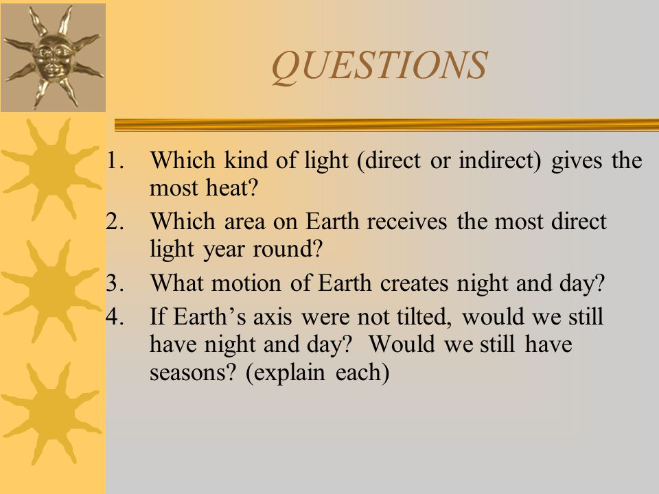 QUESTIONS Which kind of light (direct or indirect) gives the most heat Which area on Earth receives the most direct light year round