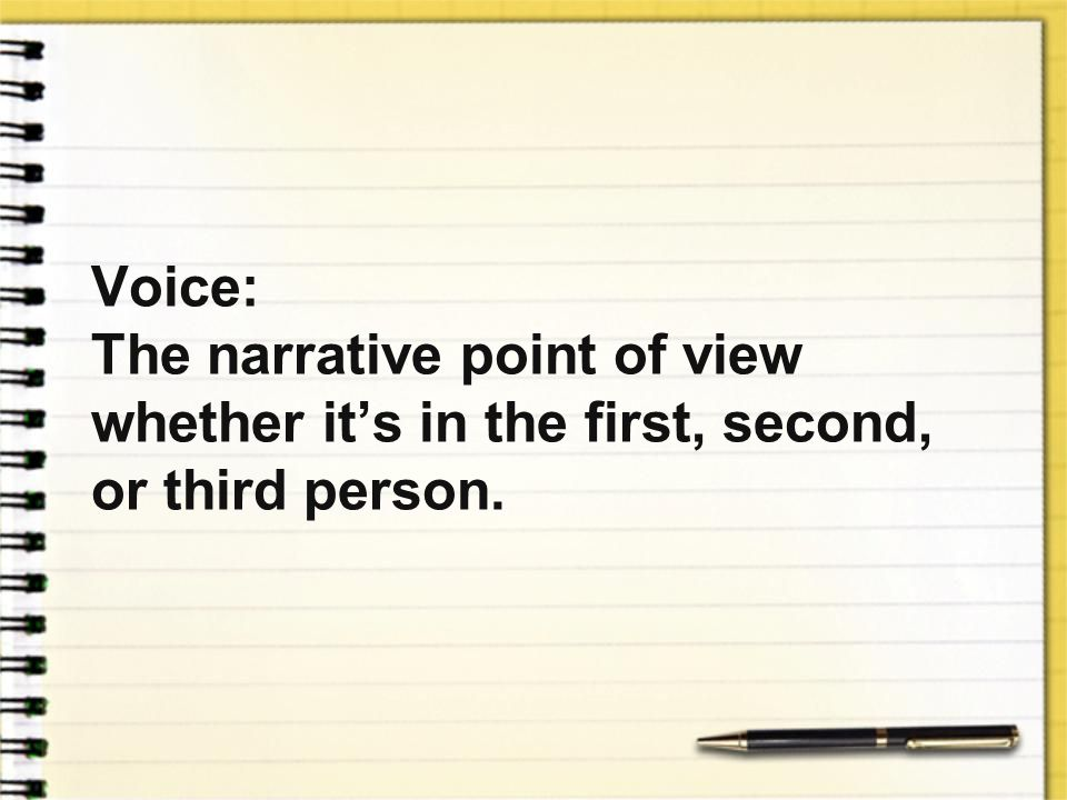 Voice: The narrative point of view whether it's in the first, second, or third person.