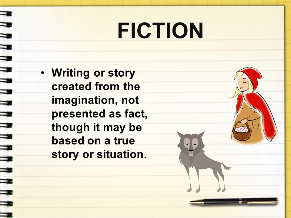 FICTION Writing or story created from the imagination, not presented as fact, though it may be based on a true story or situation.