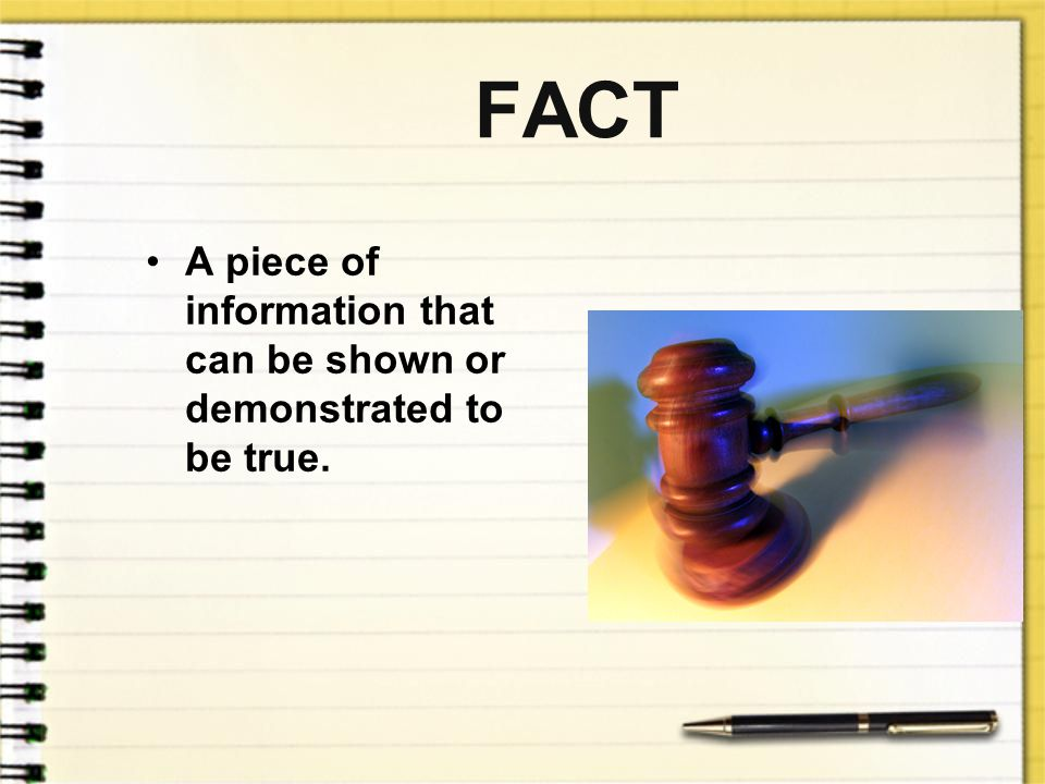 FACT A piece of information that can be shown or demonstrated to be true.